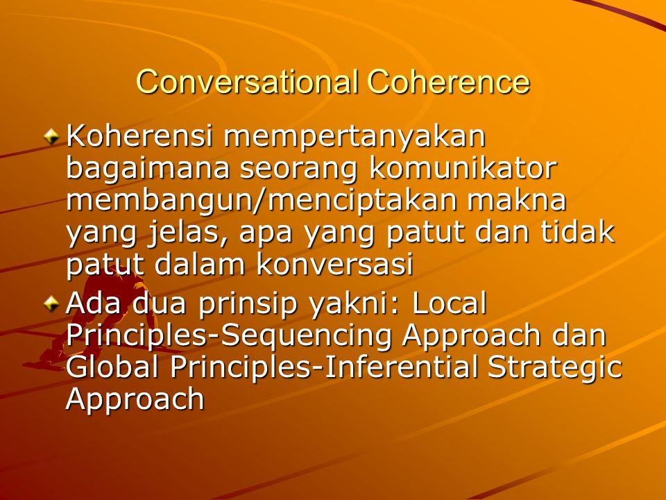 Conversational Coherence Koherensi mempertanyakan bagaimana seorang komunikator membangun/menciptakan makna yang jelas, apa yang patut dan tidak patut dalam konversasi Ada dua prinsip yakni: Local Principles-Sequencing Approach dan Global Principles-Inferential Strategic Approach