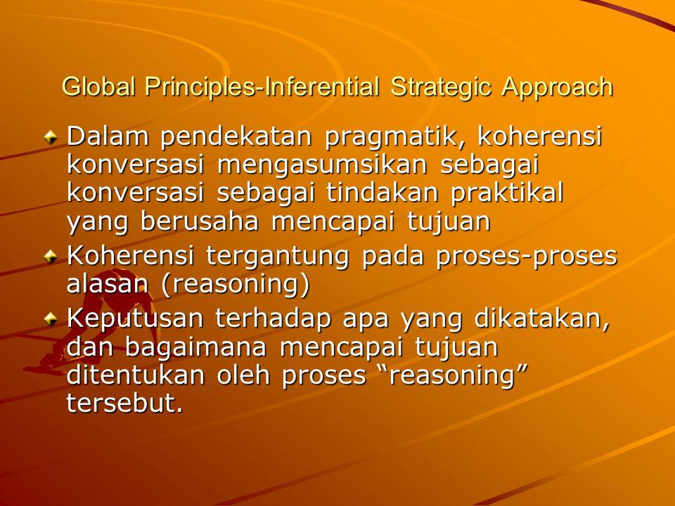 Global Principles-Inferential Strategic Approach Dalam pendekatan pragmatik, koherensi konversasi mengasumsikan sebagai konversasi sebagai tindakan praktikal yang berusaha mencapai tujuan Koherensi tergantung pada proses-proses alasan (reasoning) Keputusan terhadap apa yang dikatakan, dan bagaimana mencapai tujuan ditentukan oleh proses reasoning tersebut.