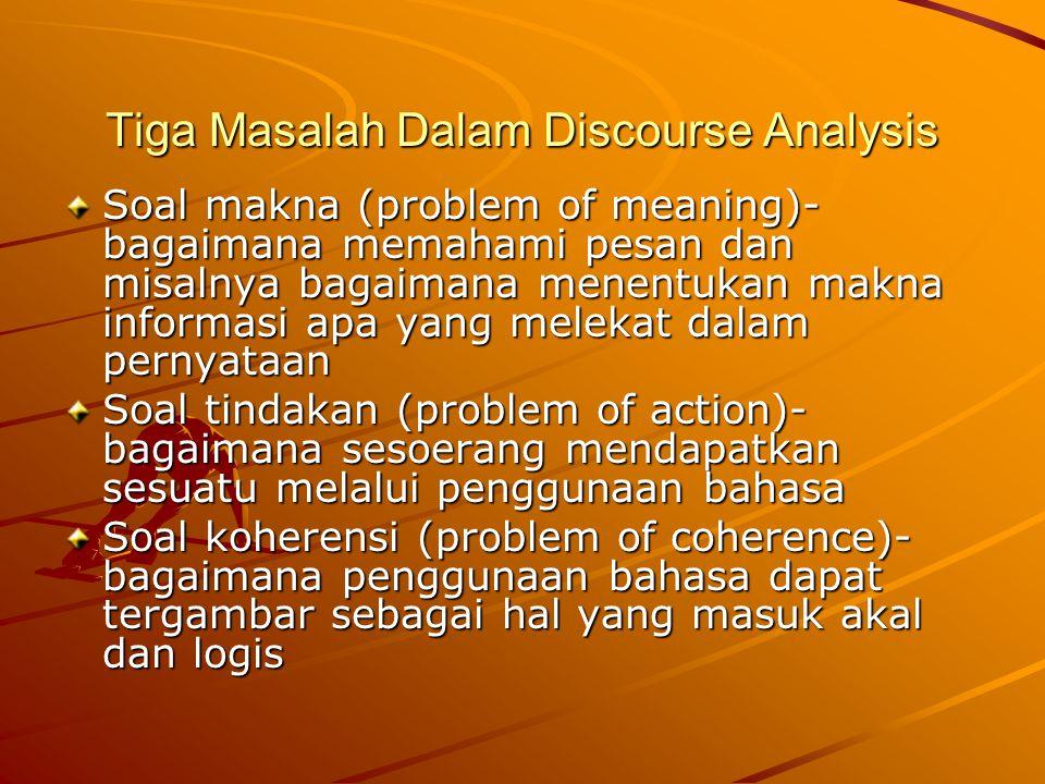 Tiga Masalah Dalam Discourse Analysis Soal makna (problem of meaning)- bagaimana memahami pesan dan misalnya bagaimana menentukan makna informasi apa