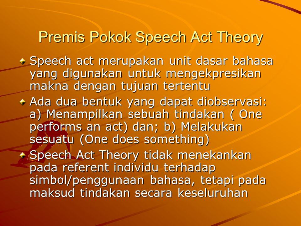 Premis Pokok Speech Act Theory Speech act merupakan unit dasar bahasa yang digunakan untuk mengekpresikan makna dengan tujuan tertentu Ada dua bentuk