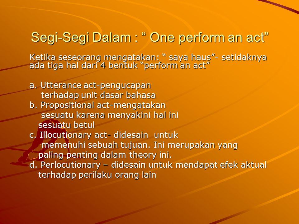 "Segi-Segi Dalam : "" One perform an act"" Ketika seseorang mengatakan: "" saya haus""- setidaknya ada tiga hal dari 4 bentuk ""perform an act"" a. Utterance"