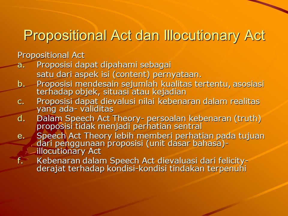 Illocutionary Act a.Mendesain tujuan penggunaan unit dasar bahasa (proposisi) b.Menekankan pada apa yang dilakukan seseorang untuk tujuan tertentu dengan proposisi c.Makna dalam Speech Act berada di dalam illocutionary force
