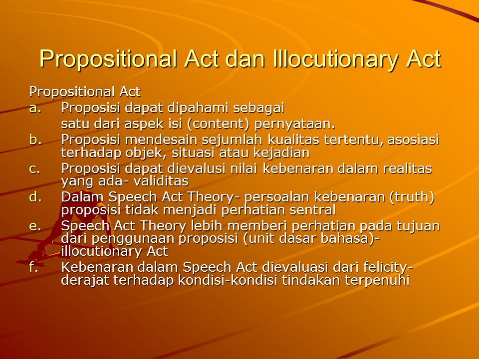 Propositional Act dan Illocutionary Act Propositional Act a.Proposisi dapat dipahami sebagai satu dari aspek isi (content) pernyataan. b.Proposisi men