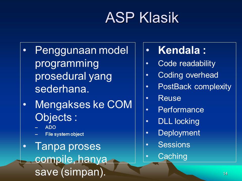 14 ASP Klasik Penggunaan model programming prosedural yang sederhana. Mengakses ke COM Objects : –ADO –File system object Tanpa proses compile, hanya