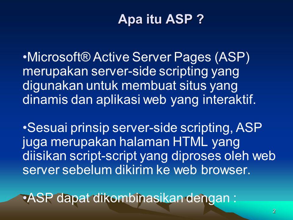 2 Apa itu ASP ? Microsoft® Active Server Pages (ASP) merupakan server-side scripting yang digunakan untuk membuat situs yang dinamis dan aplikasi web