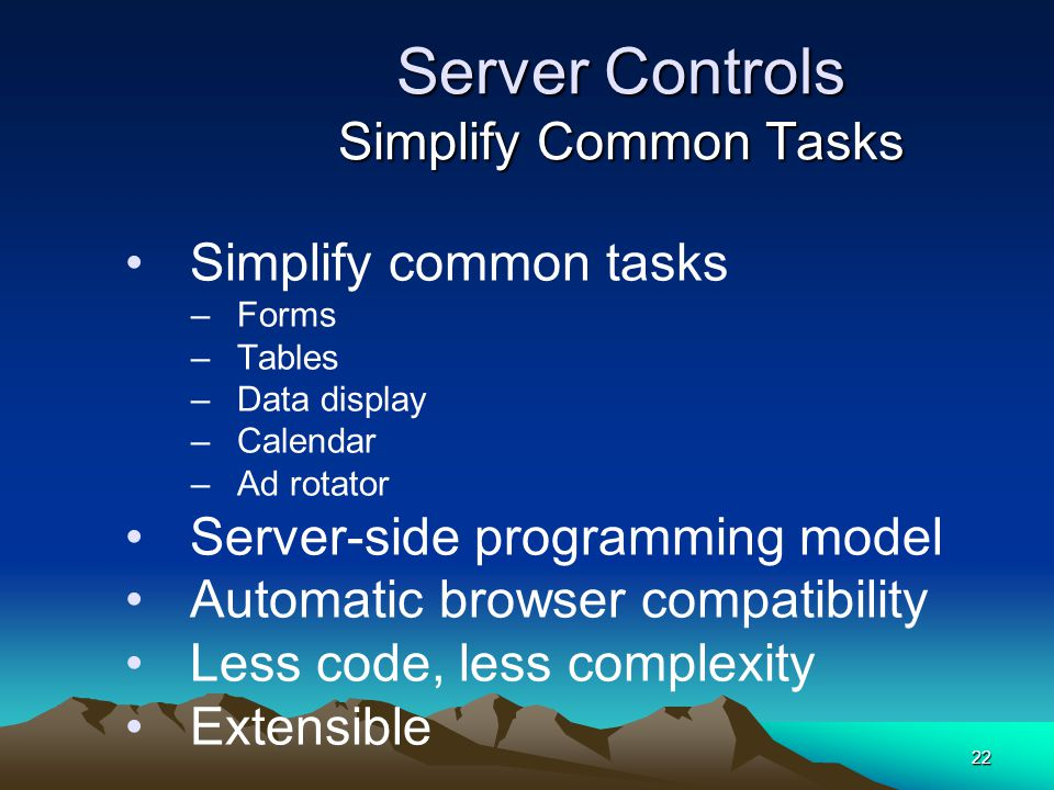 22 Server Controls Simplify Common Tasks Simplify common tasks –Forms –Tables –Data display –Calendar –Ad rotator Server-side programming model Automatic browser compatibility Less code, less complexity Extensible