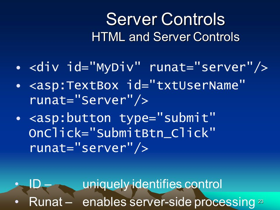 23 Server Controls HTML and Server Controls ID – uniquely identifies control Runat – enables server-side processing OnClick – identifies server-side e