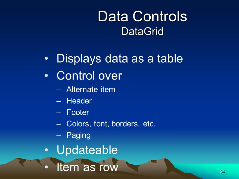 34 Data Controls DataGrid Displays data as a table Control over –Alternate item –Header –Footer –Colors, font, borders, etc. –Paging Updateable Item a