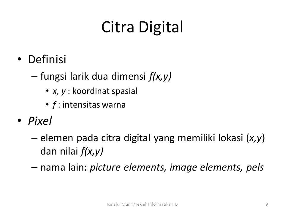 9 Citra Digital Definisi – fungsi larik dua dimensi f(x,y) x, y : koordinat spasial f : intensitas warna Pixel – elemen pada citra digital yang memili