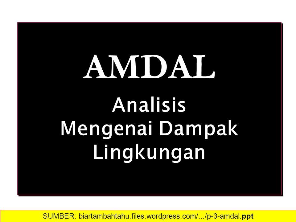 AMDAL Analisis Mengenai Dampak Lingkungan AMDAL Analisis Mengenai Dampak Lingkungan SUMBER: biartambahtahu.files.wordpress.com/.../p-3-amdal.ppt