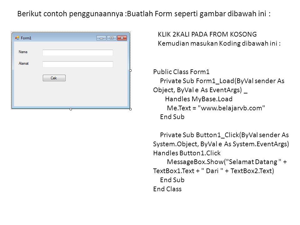Berikut contoh penggunaannya :Buatlah Form seperti gambar dibawah ini : KLIK 2KALI PADA FROM KOSONG Kemudian masukan Koding dibawah ini : Public Class Form1 Private Sub Form1_Load(ByVal sender As Object, ByVal e As EventArgs) _ Handles MyBase.Load Me.Text = www.belajarvb.com End Sub Private Sub Button1_Click(ByVal sender As System.Object, ByVal e As System.EventArgs) Handles Button1.Click MessageBox.Show( Selamat Datang + TextBox1.Text + Dari + TextBox2.Text) End Sub End Class