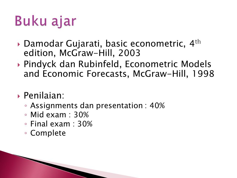  Damodar Gujarati, basic econometric, 4 th edition, McGraw-Hill, 2003  Pindyck dan Rubinfeld, Econometric Models and Economic Forecasts, McGraw-Hill, 1998  Penilaian: ◦ Assignments dan presentation : 40% ◦ Mid exam : 30% ◦ Final exam : 30% ◦ Complete
