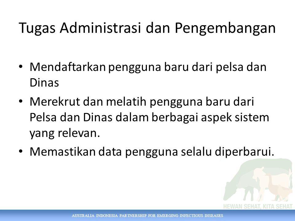 AUSTRALIA INDONESIA PARTNERSHIP FOR EMERGING INFECTIOUS DISEASES Tugas Administrasi dan Pengembangan Mendaftarkan pengguna baru dari pelsa dan Dinas Merekrut dan melatih pengguna baru dari Pelsa dan Dinas dalam berbagai aspek sistem yang relevan.