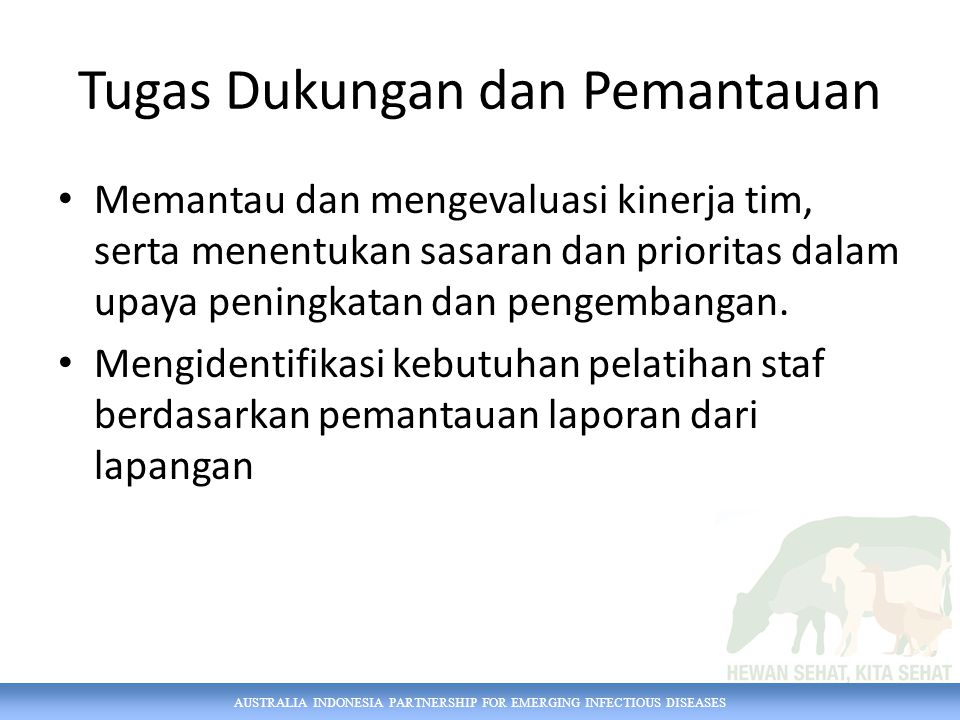 AUSTRALIA INDONESIA PARTNERSHIP FOR EMERGING INFECTIOUS DISEASES Koordinator Nasional Peran Mewakili kepentingan pemangku kepentingan di dalam lembaga/direktorat dan mendukung perkembangan, pemahaman dan penggunaan iSIKHNAS Tanggungjawab utama Mewakili kepentingan pemangku kepentingan dari lembaga/direktorat mereka Mendukung pengembangan dan pemahaman iSIKHNAS Mendukung para pengguna iSIKHNAS, terutama yang terkait dengan pelaporan sesuai dengan bidangnya.