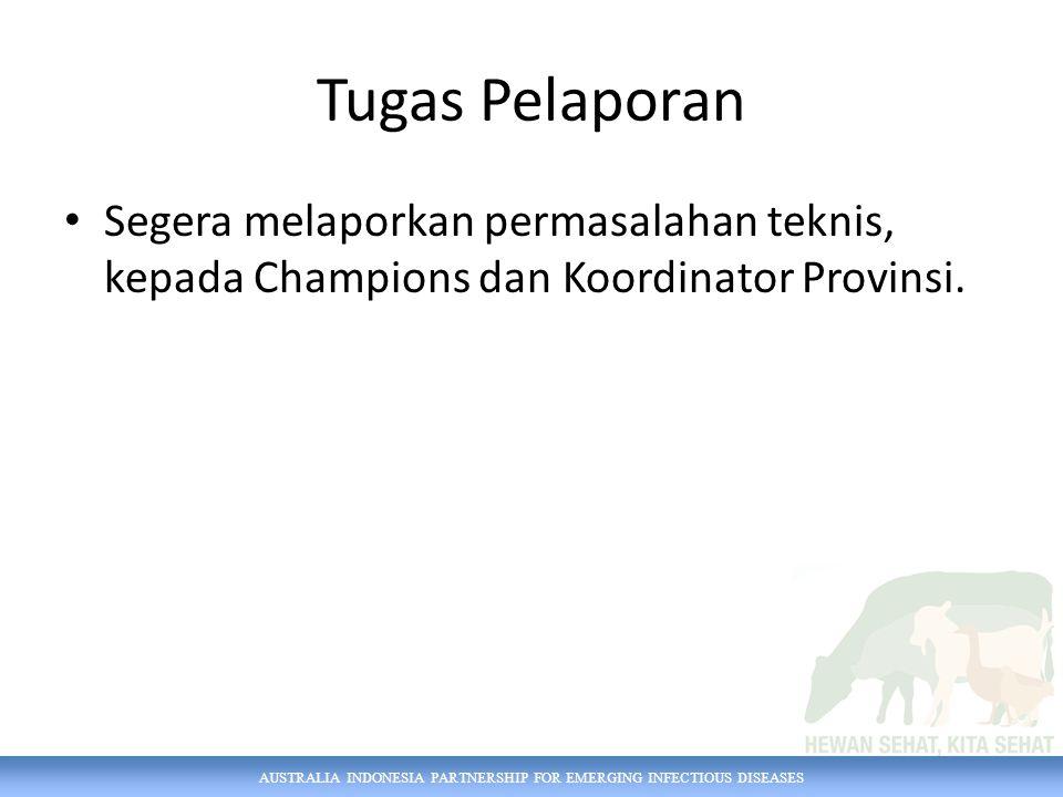 AUSTRALIA INDONESIA PARTNERSHIP FOR EMERGING INFECTIOUS DISEASES Tugas Pelaporan Segera melaporkan permasalahan teknis, kepada Champions dan Koordinator Provinsi.
