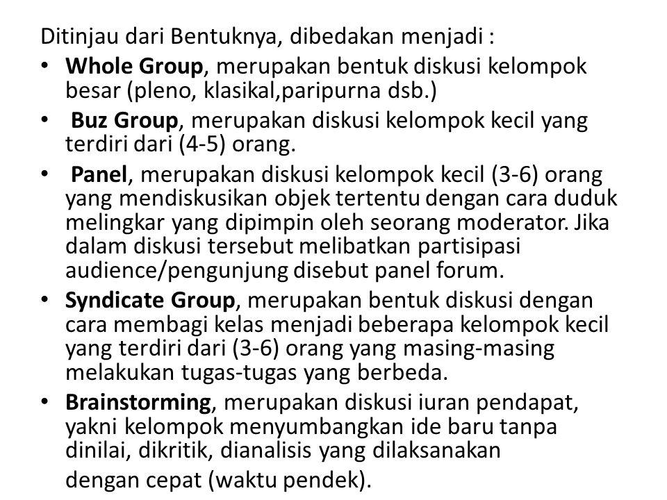 Ditinjau dari Bentuknya, dibedakan menjadi : Whole Group, merupakan bentuk diskusi kelompok besar (pleno, klasikal,paripurna dsb.) Buz Group, merupaka