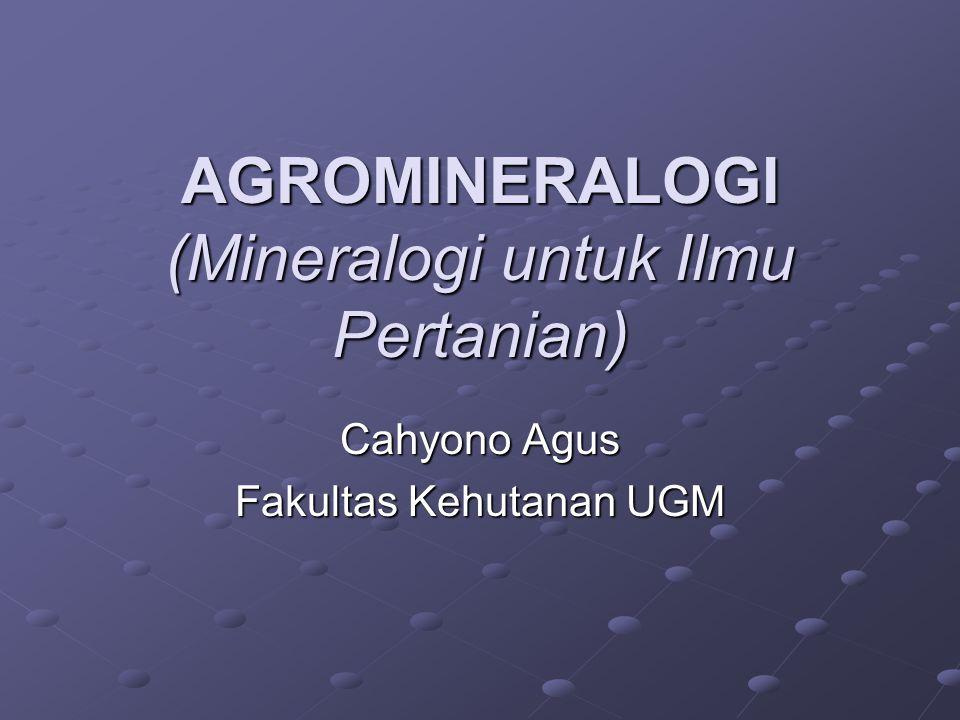 AGROMINERALOGI (Mineralogi untuk Ilmu Pertanian) Cahyono Agus Fakultas Kehutanan UGM