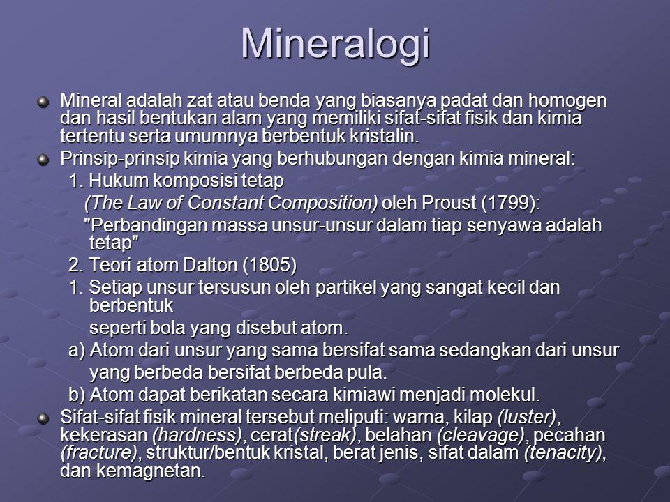Mineralogi Mineral adalah zat atau benda yang biasanya padat dan homogen dan hasil bentukan alam yang memiliki sifat-sifat fisik dan kimia tertentu serta umumnya berbentuk kristalin.