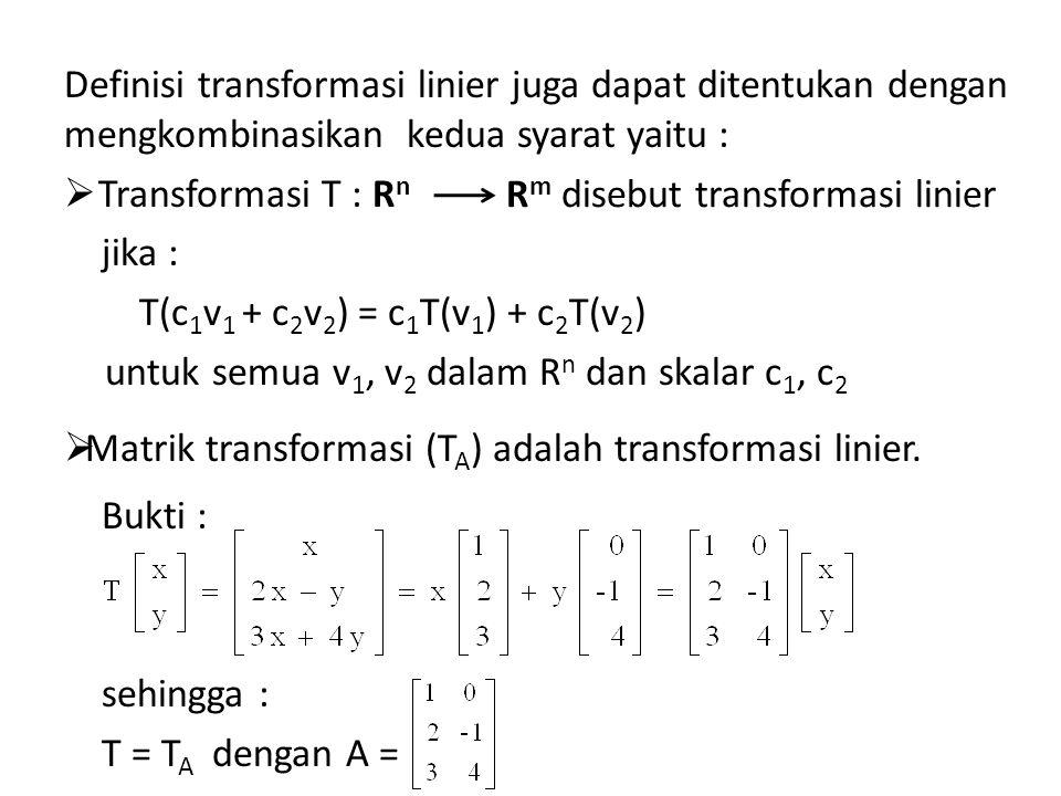 Definisi transformasi linier juga dapat ditentukan dengan mengkombinasikan kedua syarat yaitu :  Transformasi T : R n jika : T(c 1 v 1 + c 2 v 2 ) = c 1 T(v 1 ) + c 2 T(v 2 ) untuk semua v 1, v 2 dalam R n dan skalar c 1, c 2  Matrik transformasi (T A ) adalah transformasi linier.