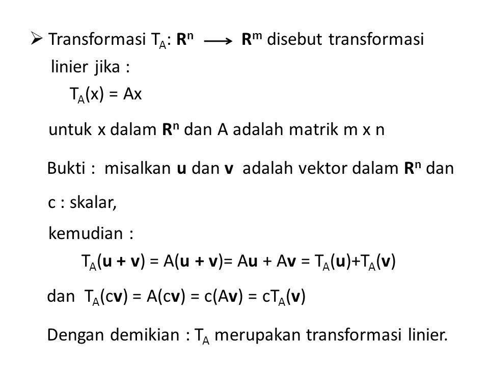  Transformasi T A : R n linier jika : T A (x) = Ax untuk x dalam R n dan A adalah matrik m x n Bukti : misalkan u dan v adalah vektor dalam R n dan c : skalar, kemudian : T A (u + v) = A(u + v)= Au + Av = T A (u)+T A (v) dan T A (cv) = A(cv) = c(Av) = cT A (v) Dengan demikian : T A merupakan transformasi linier.