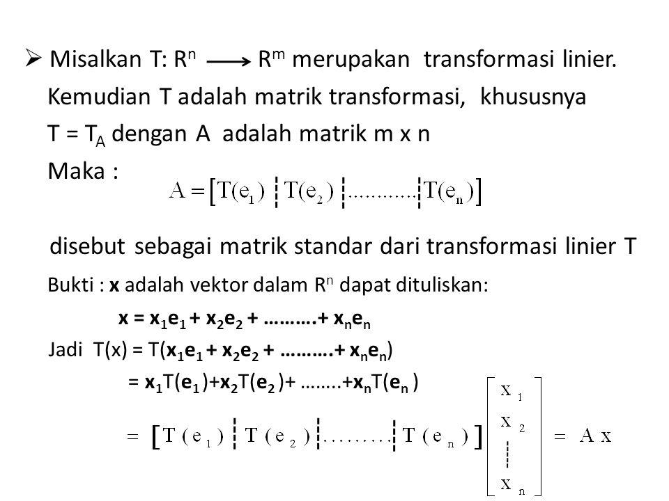  Misalkan T: R n Kemudian T adalah matrik transformasi, khususnya T = T A dengan A adalah matrik m x n Maka : disebut sebagai matrik standar dari transformasi linier T Bukti : x adalah vektor dalam R n dapat dituliskan: x = x 1 e 1 + x 2 e 2 + ……….+ x n e n Jadi T(x) = T(x 1 e 1 + x 2 e 2 + ……….+ x n e n ) = x 1 T(e 1 )+x 2 T(e 2 )+ ……..+x n T(e n ) R m merupakan transformasi linier.