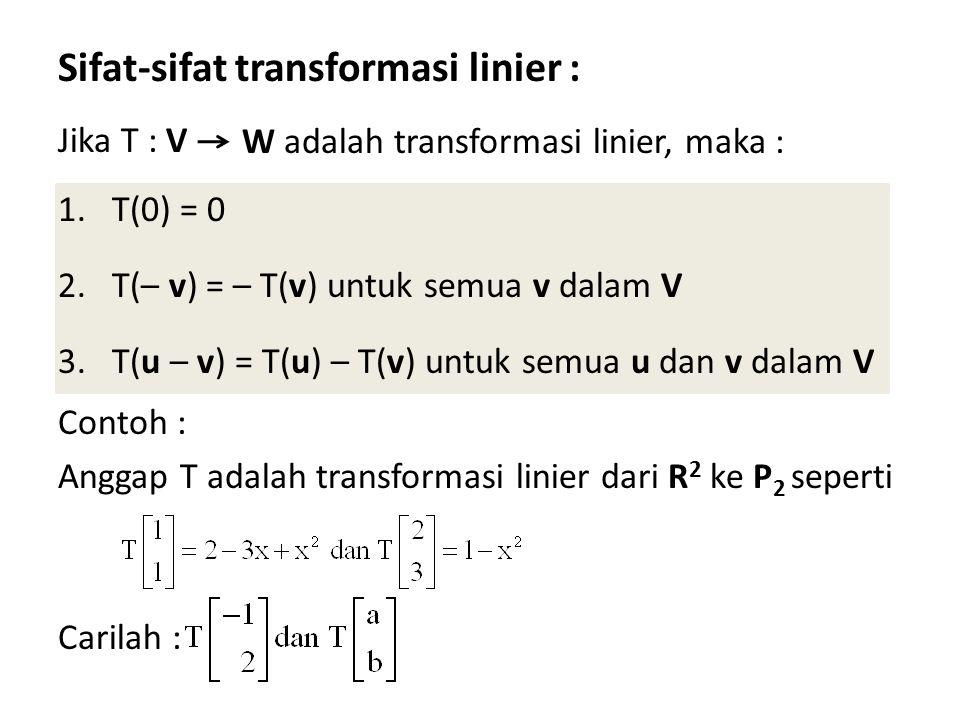 Sifat-sifat transformasi linier : Jika T : V 1.T(0) = 0 2.T(– v) = – T(v) untuk semua v dalam V 3.T(u – v) = T(u) – T(v) untuk semua u dan v dalam V Contoh : Anggap T adalah transformasi linier dari R 2 ke P 2 seperti Carilah : W adalah transformasi linier, maka :