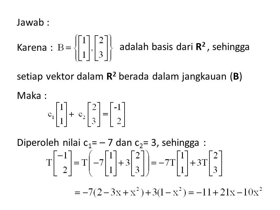 Jawab : Karena : setiap vektor dalam R 2 berada dalam jangkauan (B) Maka : Diperoleh nilai c 1 = – 7 dan c 2 = 3, sehingga : adalah basis dari R 2, sehingga