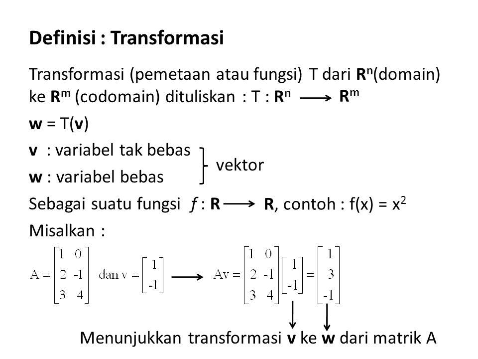 Definisi : Transformasi Transformasi (pemetaan atau fungsi) T dari R n (domain) ke R m (codomain) dituliskan : T : R n w = T(v) v : variabel tak bebas w : variabel bebas Sebagai suatu fungsi f : R Misalkan : Menunjukkan transformasi v ke w dari matrik A vektor RmRm R, contoh : f(x) = x 2