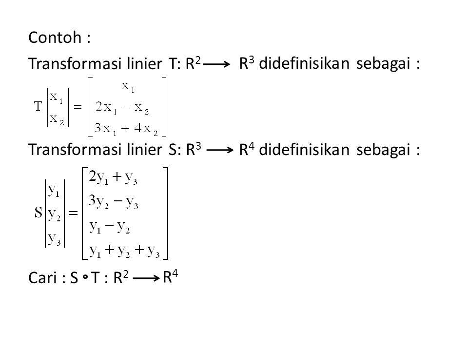 Contoh : Transformasi linier T: R 2 Transformasi linier S: R 3 Cari : S T : R 2 R 3 didefinisikan sebagai : R 4 didefinisikan sebagai : R4R4