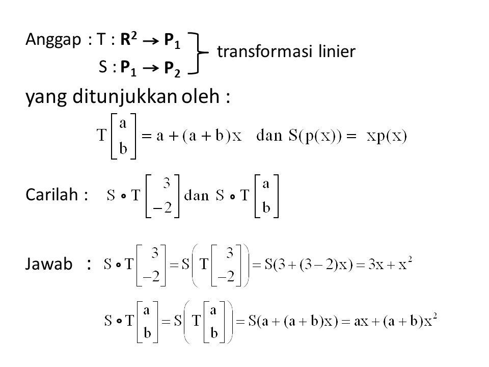 Anggap : T : R 2 S : P 1 yang ditunjukkan oleh : Carilah : Jawab : transformasi linier P1P1 P2P2