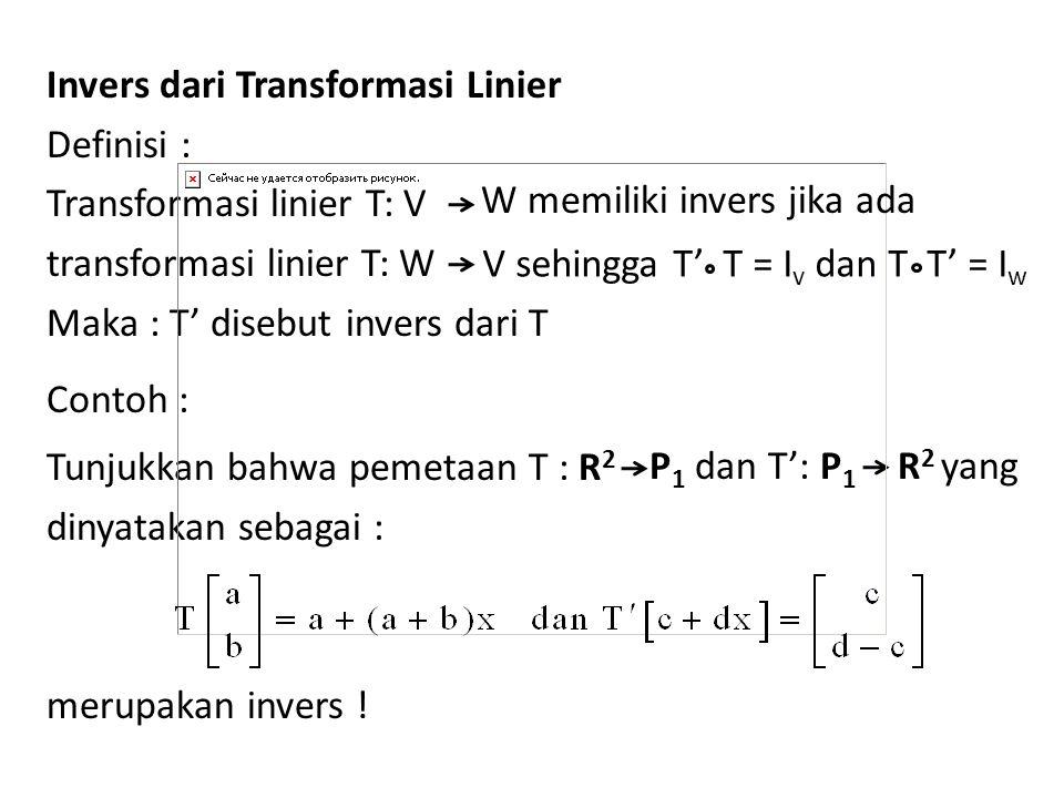 Invers dari Transformasi Linier Definisi : Transformasi linier T: V transformasi linier T: W Maka : T' disebut invers dari T Contoh : Tunjukkan bahwa pemetaan T : R 2 dinyatakan sebagai : merupakan invers .