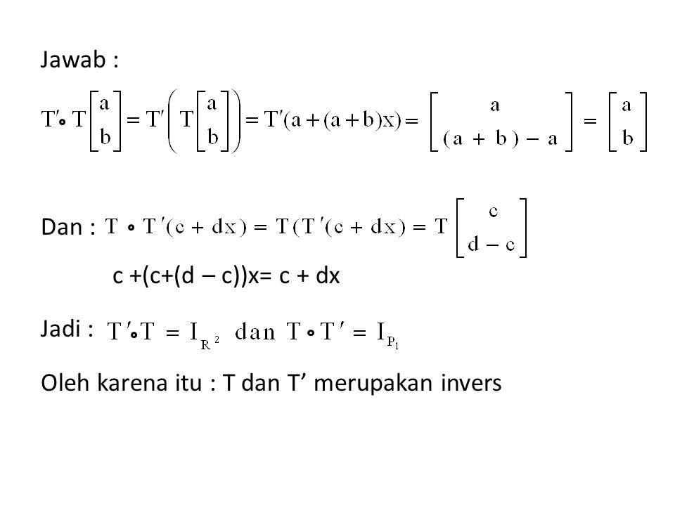 Jawab : Dan : c +(c+(d – c))x= c + dx Jadi : Oleh karena itu : T dan T' merupakan invers