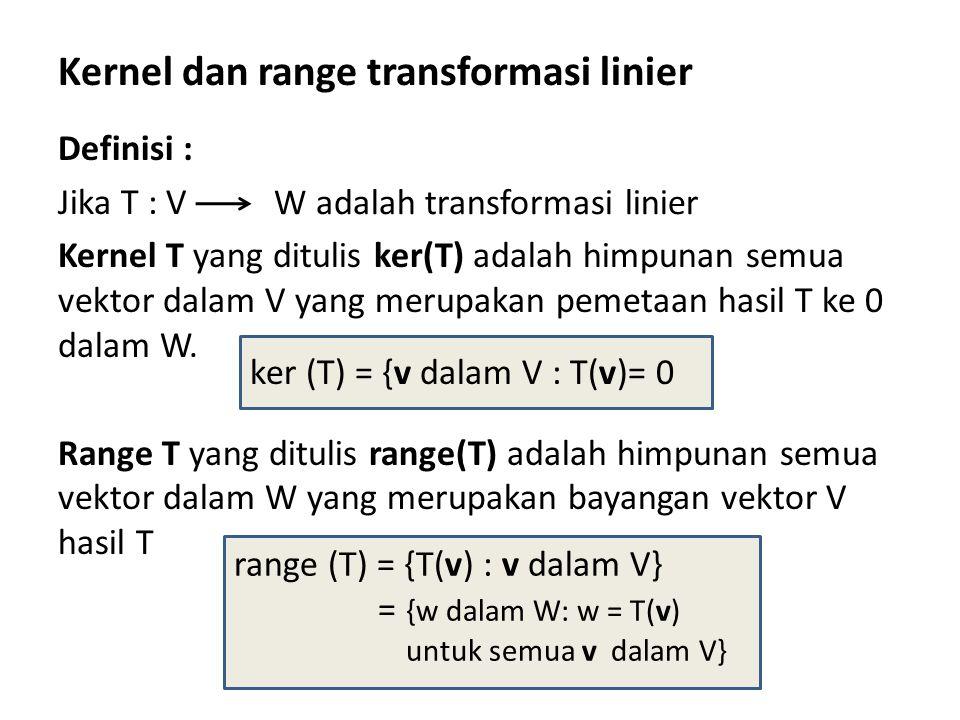 Kernel dan range transformasi linier Definisi : Jika T : V Kernel T yang ditulis ker(T) adalah himpunan semua vektor dalam V yang merupakan pemetaan hasil T ke 0 dalam W.