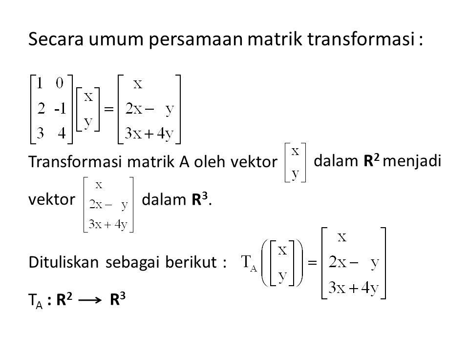 Secara umum persamaan matrik transformasi : Transformasi matrik A oleh vektor vektor Dituliskan sebagai berikut : T A : R 2 dalam R 2 menjadi dalam R 3.