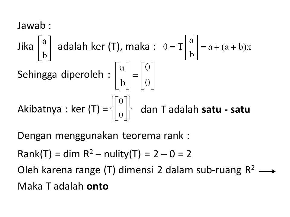 Jawab : Jika Sehingga diperoleh : Akibatnya : ker (T) = Dengan menggunakan teorema rank : Rank(T) = dim R 2 – nulity(T) = 2 – 0 = 2 Oleh karena range (T) dimensi 2 dalam sub-ruang R 2 Maka T adalah onto adalah ker (T), maka : dan T adalah satu - satu