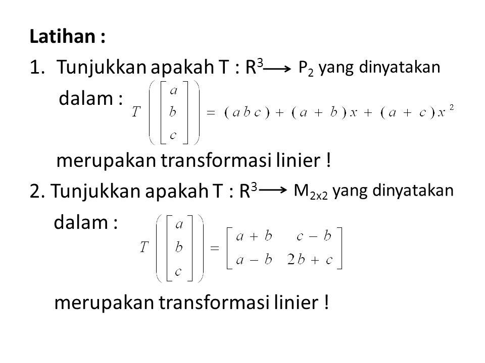 Latihan : 1.Tunjukkan apakah T : R 3 dalam : merupakan transformasi linier .