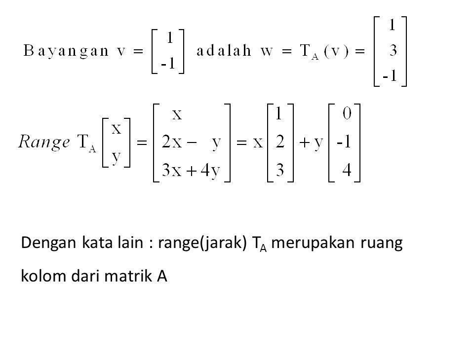 Dengan kata lain : range(jarak) T A merupakan ruang kolom dari matrik A