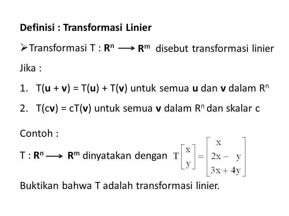 Definisi : Transformasi Linier  Transformasi T : R n Jika : 1.T(u + v) = T(u) + T(v) untuk semua u dan v dalam R n 2.T(cv) = cT(v) untuk semua v dalam R n dan skalar c Contoh : T : R n Buktikan bahwa T adalah transformasi linier.