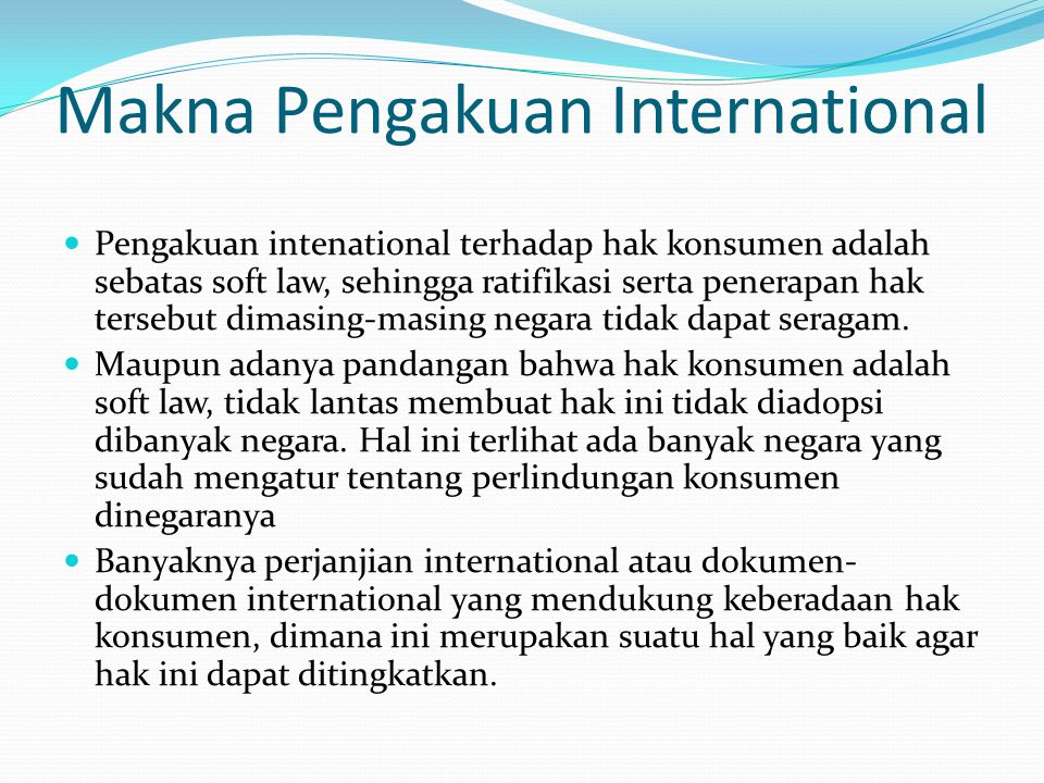 Makna Pengakuan International Pengakuan intenational terhadap hak konsumen adalah sebatas soft law, sehingga ratifikasi serta penerapan hak tersebut dimasing-masing negara tidak dapat seragam.
