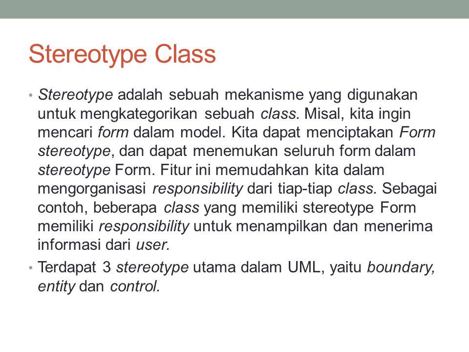 Stereotype Class Stereotype adalah sebuah mekanisme yang digunakan untuk mengkategorikan sebuah class. Misal, kita ingin mencari form dalam model. Kit