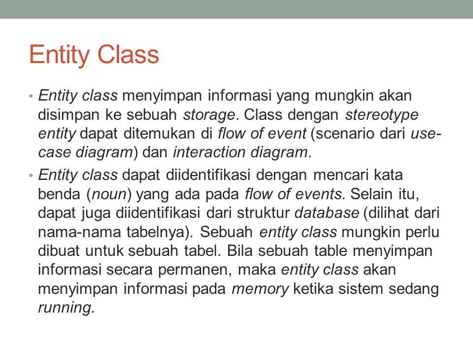 Entity Class Entity class menyimpan informasi yang mungkin akan disimpan ke sebuah storage. Class dengan stereotype entity dapat ditemukan di flow of