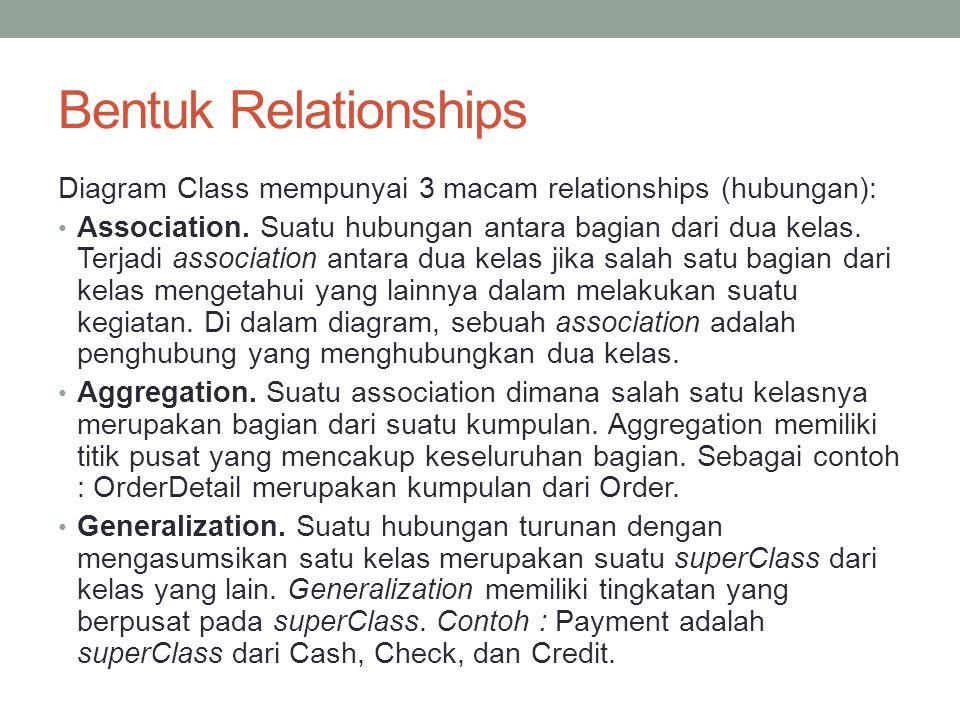 Bentuk Relationships Diagram Class mempunyai 3 macam relationships (hubungan): Association. Suatu hubungan antara bagian dari dua kelas. Terjadi assoc
