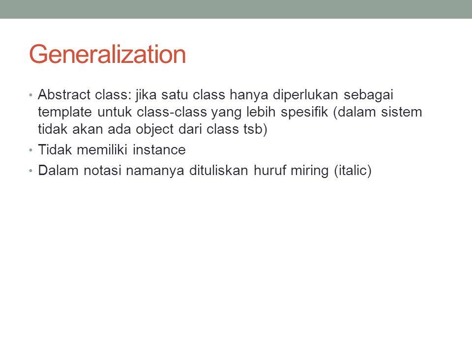 Generalization Abstract class: jika satu class hanya diperlukan sebagai template untuk class-class yang lebih spesifik (dalam sistem tidak akan ada ob