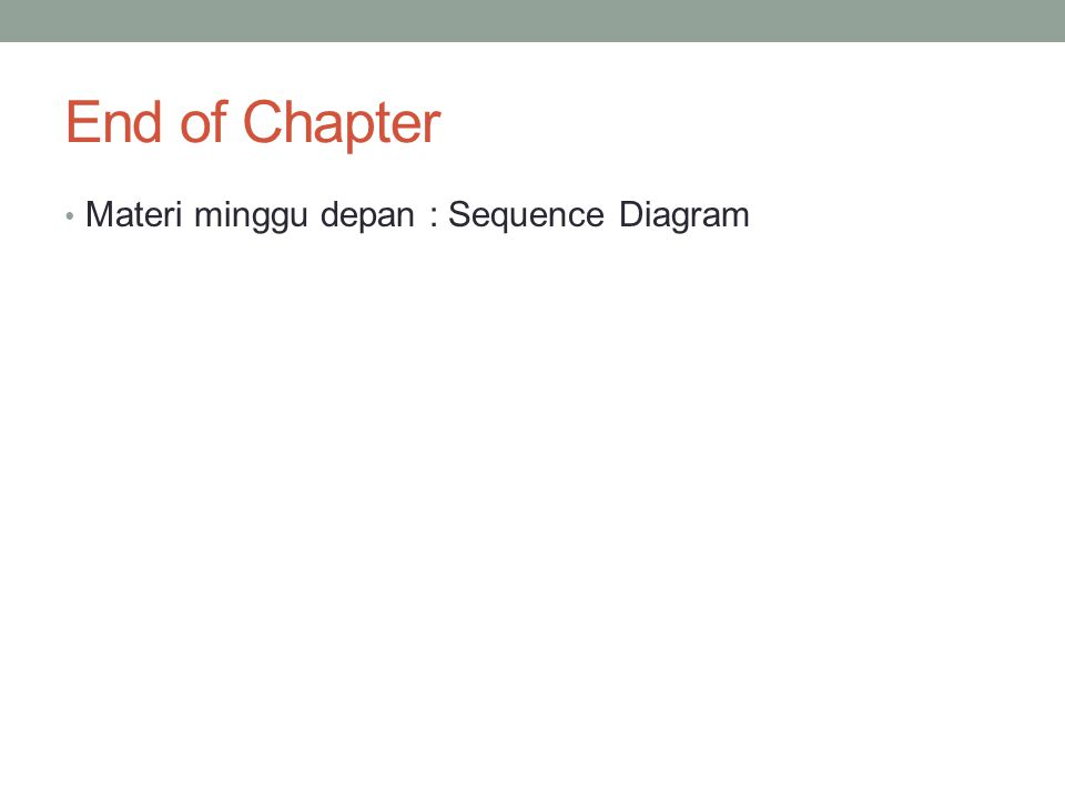End of Chapter Materi minggu depan : Sequence Diagram