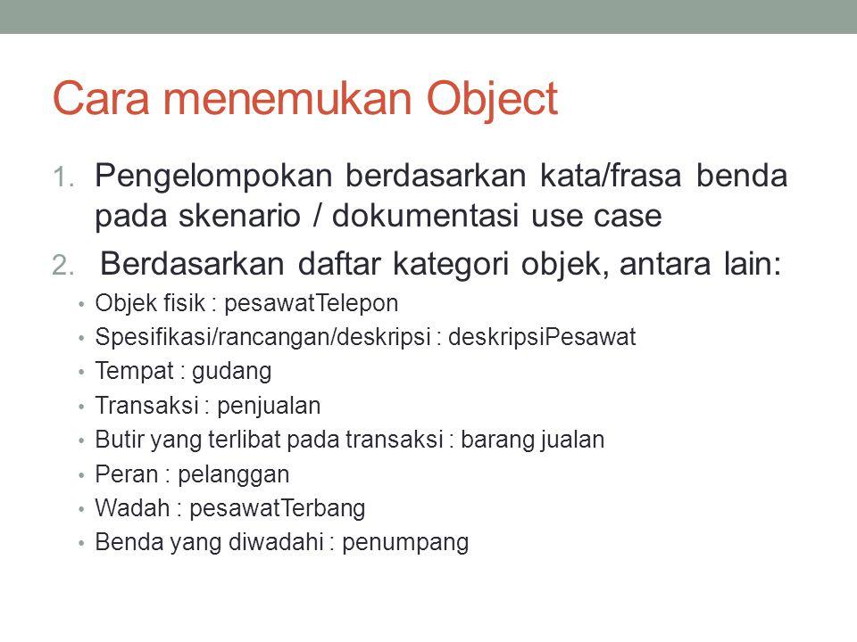 Cara menemukan Object 1. Pengelompokan berdasarkan kata/frasa benda pada skenario / dokumentasi use case 2. Berdasarkan daftar kategori objek, antara