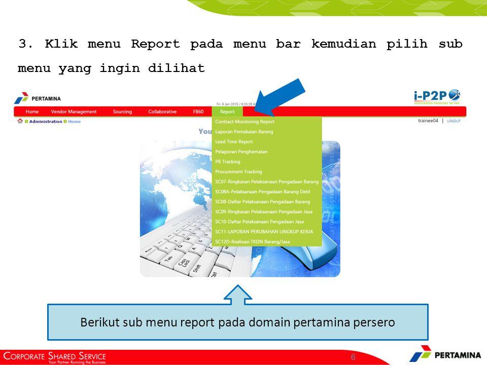 6 3. Klik menu Report pada menu bar kemudian pilih sub menu yang ingin dilihat Berikut sub menu report pada domain pertamina persero