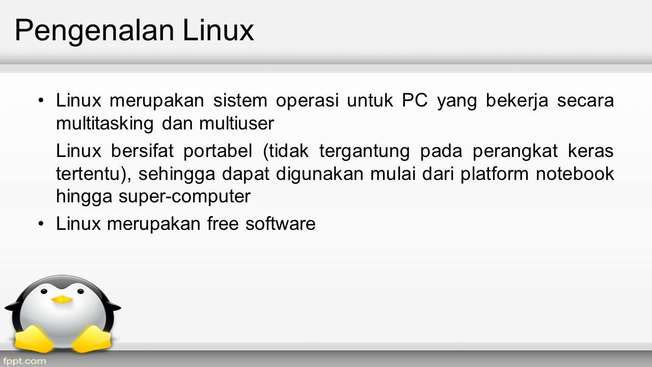 Pengenalan Linux Linux merupakan sistem operasi untuk PC yang bekerja secara multitasking dan multiuser Linux bersifat portabel (tidak tergantung pada perangkat keras tertentu), sehingga dapat digunakan mulai dari platform notebook hingga super-computer Linux merupakan free software