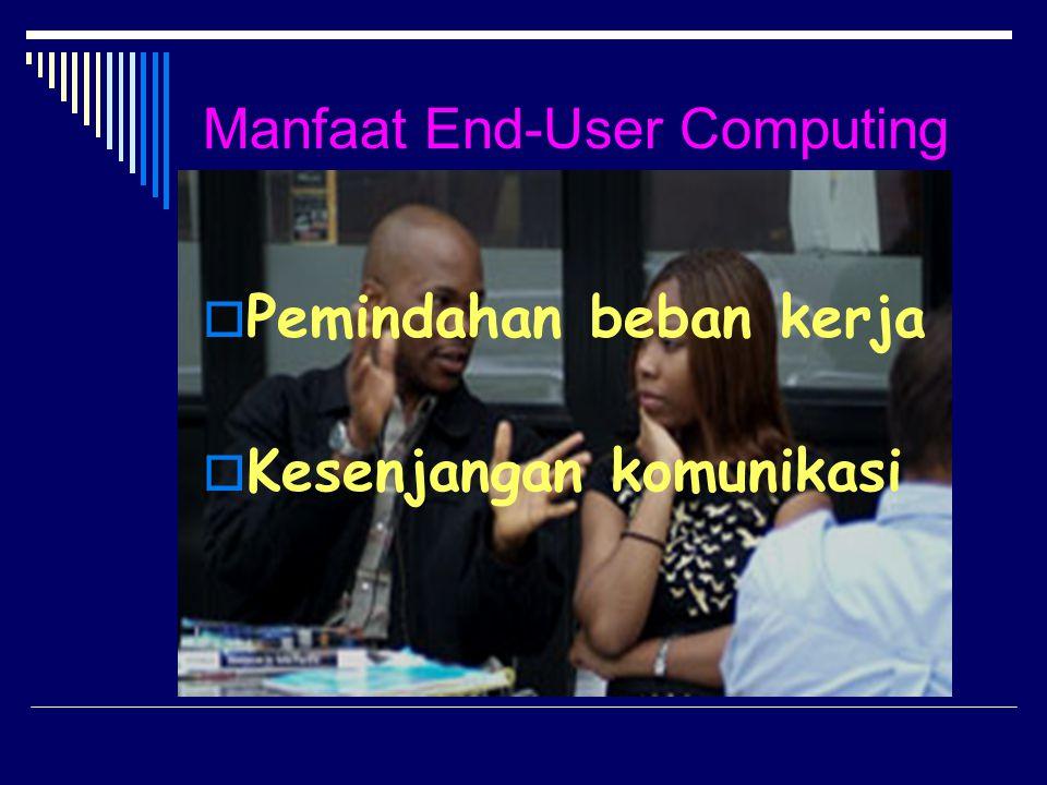 Manfaat End-User Computing  Pemindahan beban kerja  Kesenjangan komunikasi