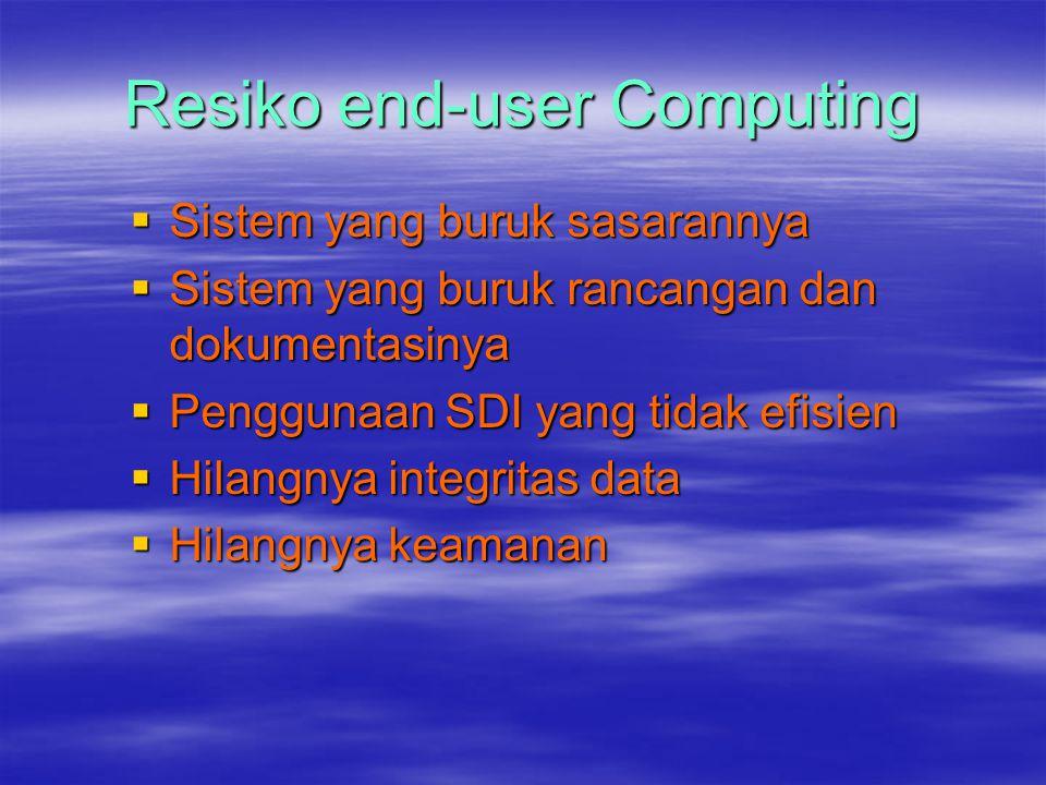 Resiko end-user Computing  Sistem yang buruk sasarannya  Sistem yang buruk rancangan dan dokumentasinya  Penggunaan SDI yang tidak efisien  Hilangnya integritas data  Hilangnya keamanan