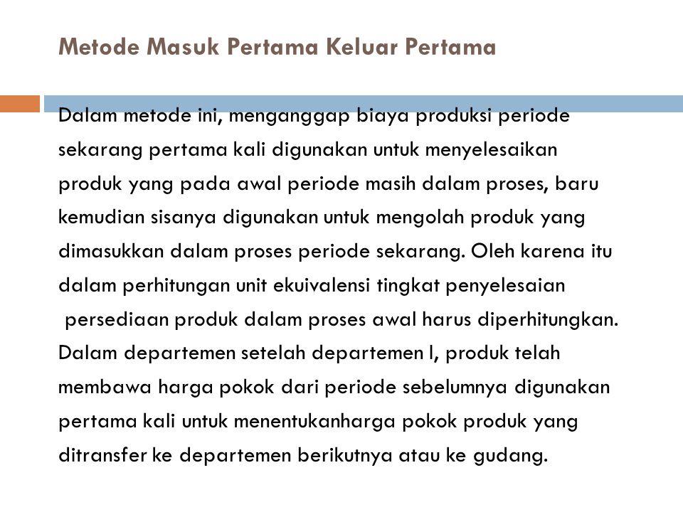 Metode Masuk Pertama Keluar Pertama Dalam metode ini, menganggap biaya produksi periode sekarang pertama kali digunakan untuk menyelesaikan produk yan